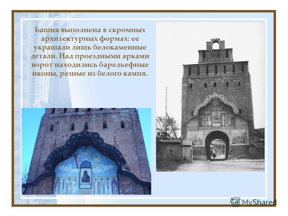 Башня выполнена в скромных архитектурных формах: ее украшали лишь белокаменные детали. Над проездными арками ворот находились барельефные иконы, резные из белого камня.