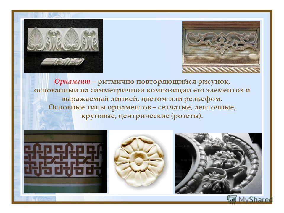Орнамент – ритмично повторяющийся рисунок, основанный на симметричной композиции его элементов и выражаемый линией, цветом или рельефом. Основные типы орнаментов – сетчатые, ленточные, круговые, центрические (розеты).