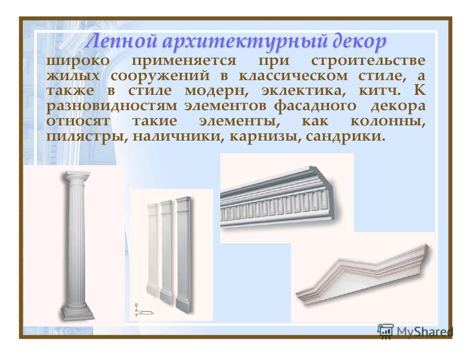 Лепной архитектурный декор широко применяется при строительстве жилых сооружений в классическом стиле, а также в стиле модерн, эклектика, китч. К разновидностям элементов фасадного декора относят такие элементы, как колонны, пилястры, наличники, карн