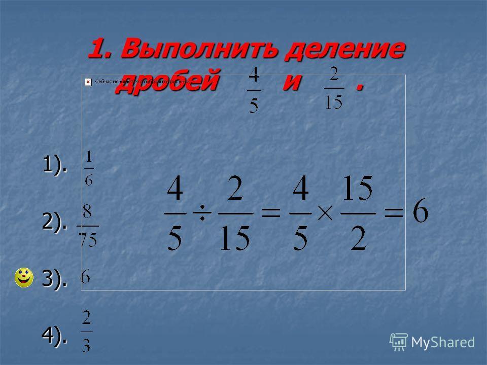 1. Выполнить деление дробей и. 1. Выполнить деление дробей и. 1). 2). 3). 4).