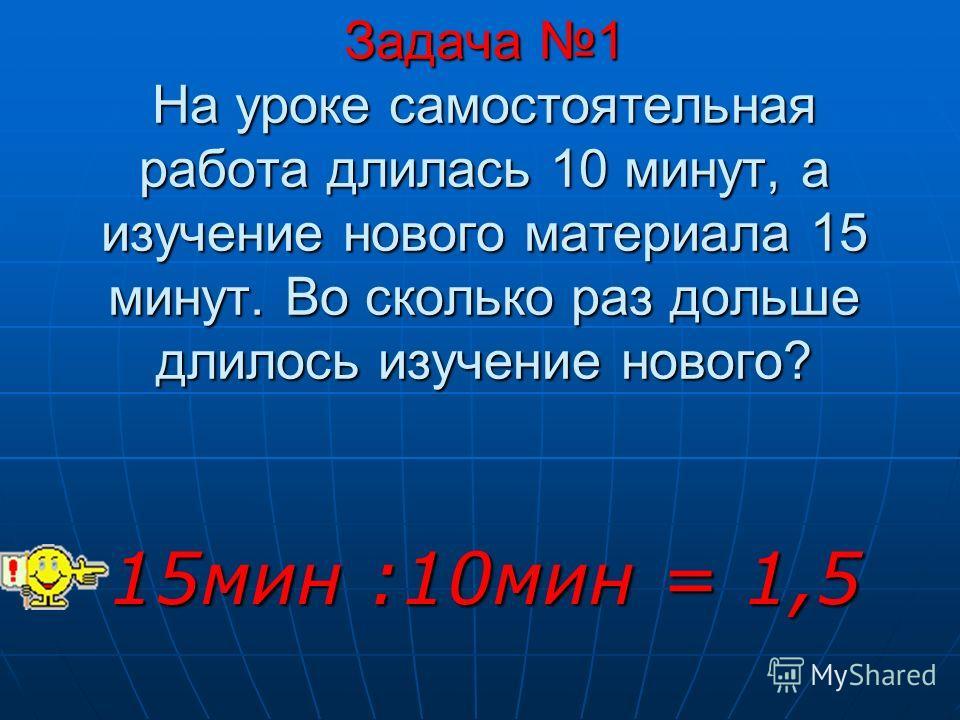 Задача 1 На уроке самостоятельная работа длилась 10 минут, а изучение нового материала 15 минут. Во сколько раз дольше длилось изучение нового? 15мин :10мин = 1,5