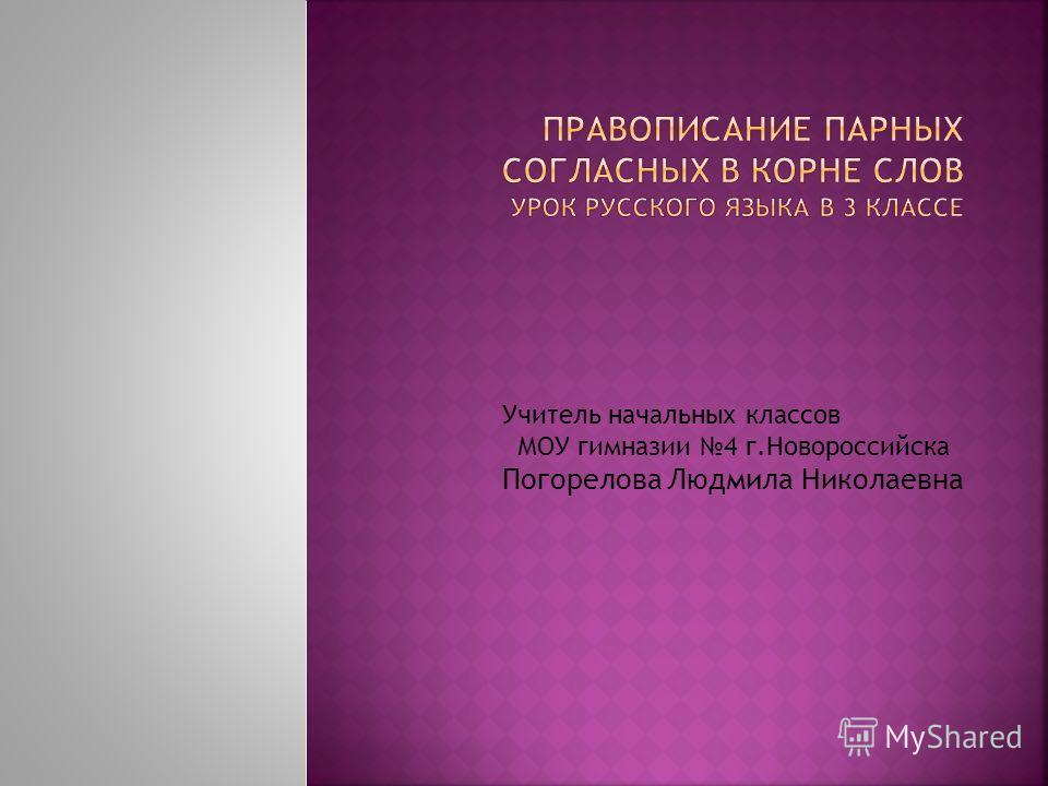 Учитель начальных классов МОУ гимназии 4 г.Новороссийска Погорелова Людмила Николаевна