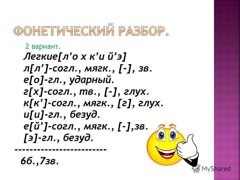 2 вариант. Легкие[ло х ки йэ] л[л]-согл., мягк., [-], зв. е[о]-гл., ударный. г[х]-согл., тв., [-], глух. к[к]-согл., мягк., [г], глух. и[и]-гл., безуд. е[й]-согл., мягк., [-],зв. [э]-гл., безуд. ------------------------- 6б.,7зв.