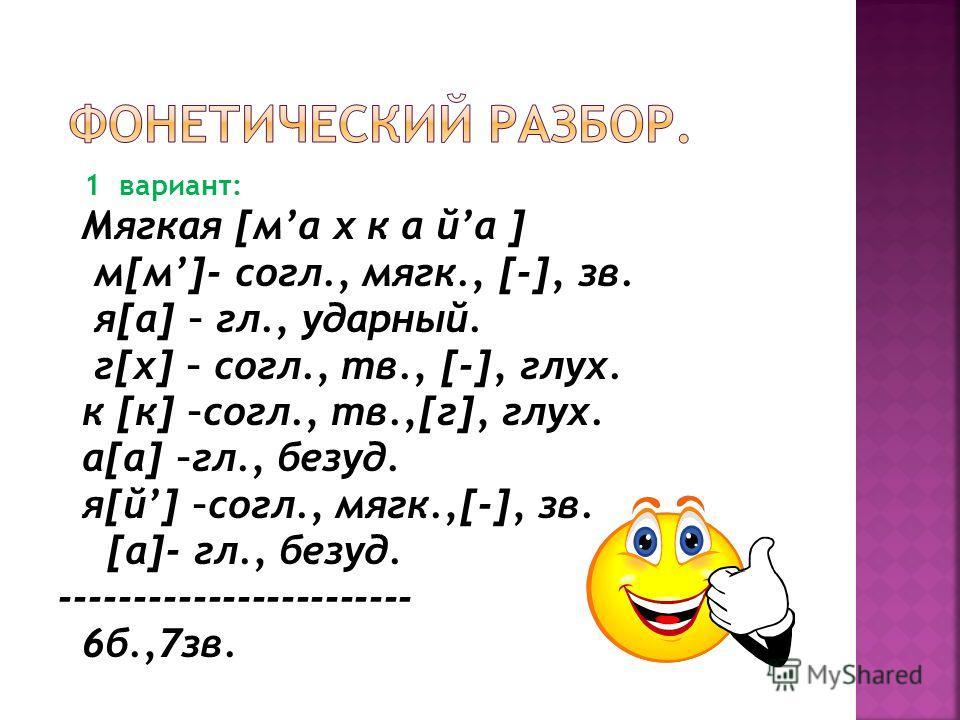 1 вариант: Мягкая [ма х к а йа ] м[м]- согл., мягк., [-], зв. я[а] – гл., ударный. г[х] – согл., тв., [-], глух. к [к] –согл., тв.,[г], глух. а[а] –гл., безуд. я[й] –согл., мягк.,[-], зв. [а]- гл., безуд. ------------------------ 6б.,7зв.