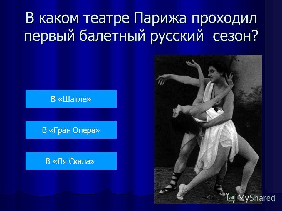 В каком театре Парижа проходил первый балетный русский сезон? В «Шатле» В «Гран Опера» В «Ля Скала»