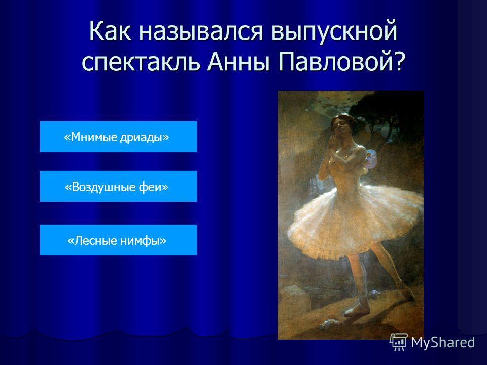 Как назывался выпускной спектакль Анны Павловой? «Мнимые дриады» «Воздушные феи» «Лесные нимфы»