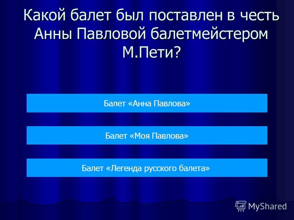 Какой балет был поставлен в честь Анны Павловой балетмейстером М.Пети? Балет «Анна Павлова» Балет «Моя Павлова» Балет «Легенда русского балета»