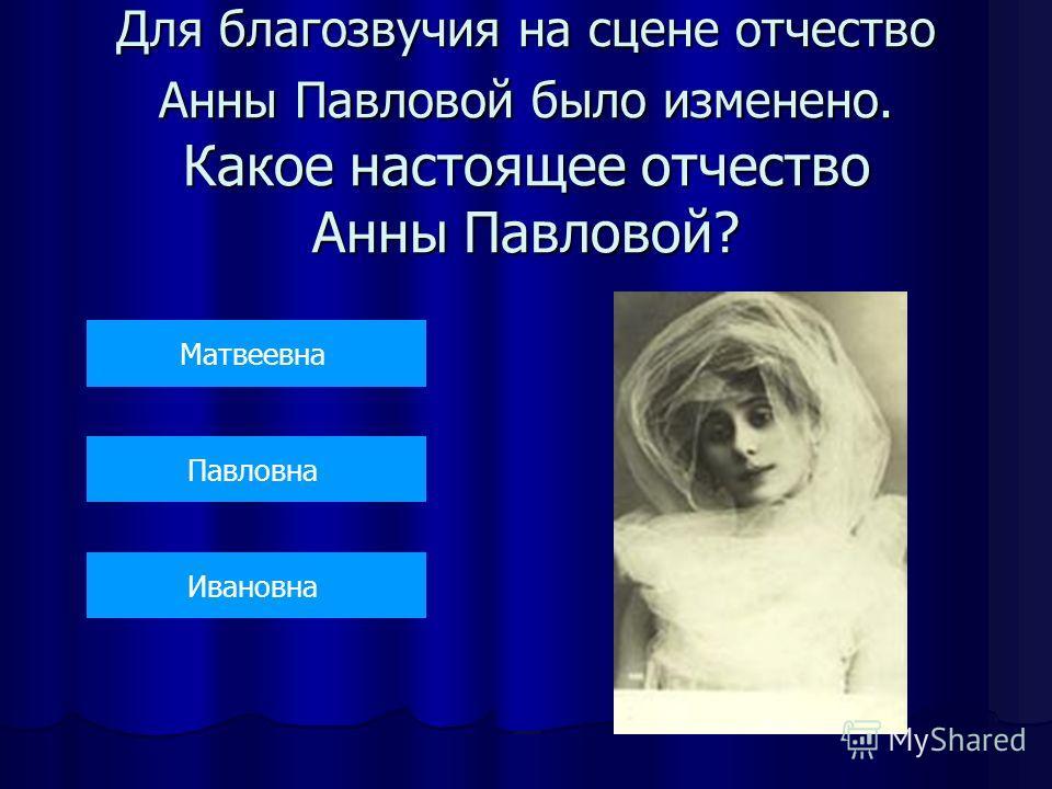 Для благозвучия на сцене отчество Анны Павловой было изменено. Какое настоящее отчество Анны Павловой? Матвеевна Павловна Ивановна