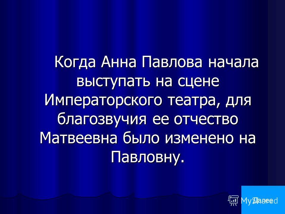 Когда Анна Павлова начала выступать на сцене Императорского театра, для благозвучия ее отчество Матвеевна было изменено на Павловну. Далее