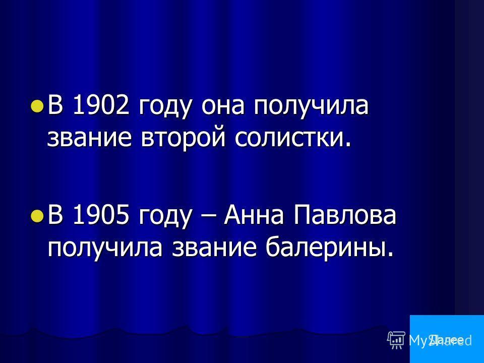 В 1902 году она получила звание второй солистки. В 1902 году она получила звание второй солистки. В 1905 году – Анна Павлова получила звание балерины. В 1905 году – Анна Павлова получила звание балерины. Далее