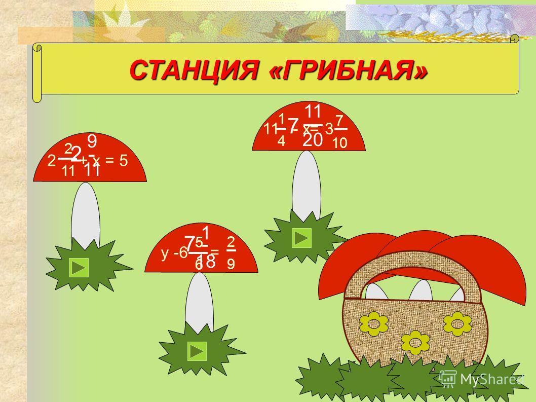 СТАНЦИЯ «ГРИБНАЯ» 2 + х = 5 2 11 у -6 = 11 - х= 3 5656 2929 1414 7 10 2 - 9 11 7 - 1 18 11 20 7