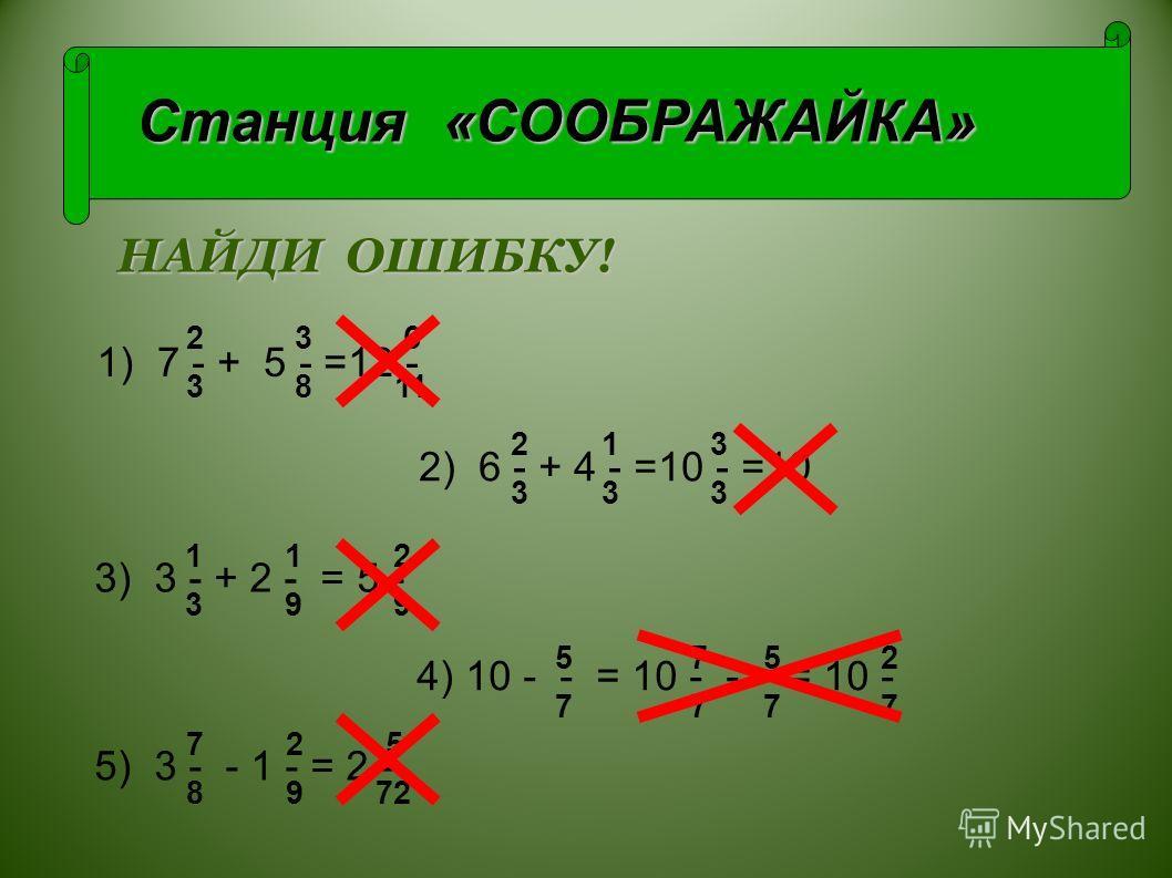 Станция «СООБРАЖАЙКА» 2 3 6 3 8 11 7 - + 5 - =12 -1) 2) 6 - + 4 - =10 - =10 4) 10 - - = 10 - - - = 10 - 3) 3 - + 2 - = 5 - 5) 3 - - 1 - = 2 -- 2 1 3 3 3 3 1 1 2 3 9 9 5 7 5 2 7 7 7 2 5 8 9 72 НАЙДИ ОШИБКУ!
