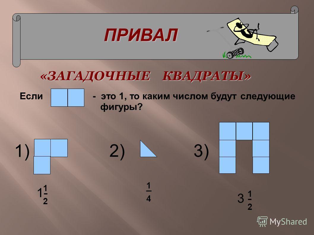 ПРИВАЛ - это 1, то каким числом будут следующие фигуры? «ЗАГАДОЧНЫЕ КВАДРАТЫ» 2) 1) 3) Если 1- 1 2 1 4 3 - 1 2