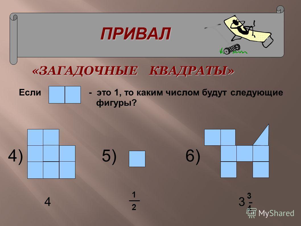 ПРИВАЛ «ЗАГАДОЧНЫЕ КВАДРАТЫ» 4)5)6) Если- это 1, то каким числом будут следующие фигуры? 1 2 3 4 4 3 -