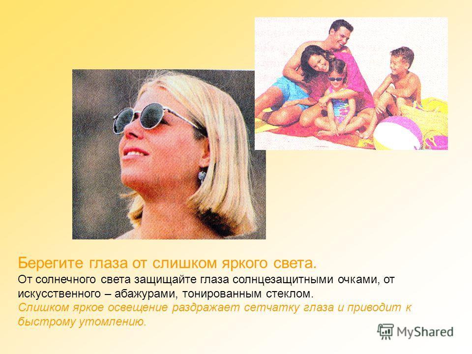 Берегите глаза от слишком яркого света. От солнечного света защищайте глаза солнцезащитными очками, от искусственного – абажурами, тонированным стеклом. Слишком яркое освещение раздражает сетчатку глаза и приводит к быстрому утомлению.