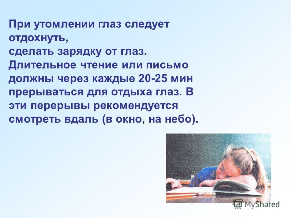 При утомлении глаз следует отдохнуть, сделать зарядку от глаз. Длительное чтение или письмо должны через каждые 20-25 мин прерываться для отдыха глаз. В эти перерывы рекомендуется смотреть вдаль (в окно, на небо).