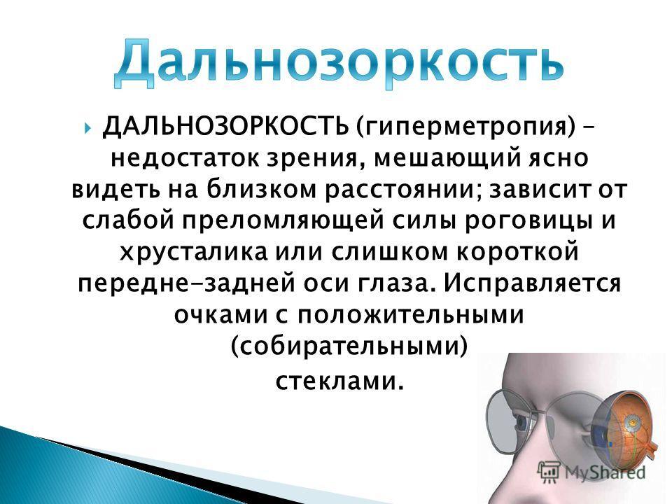 ДАЛЬНОЗОРКОСТЬ (гиперметропия) – недостаток зрения, мешающий ясно видеть на близком расстоянии; зависит от слабой преломляющей силы роговицы и хрусталика или слишком короткой передне-задней оси глаза. Исправляется очками с положительными (собирательн