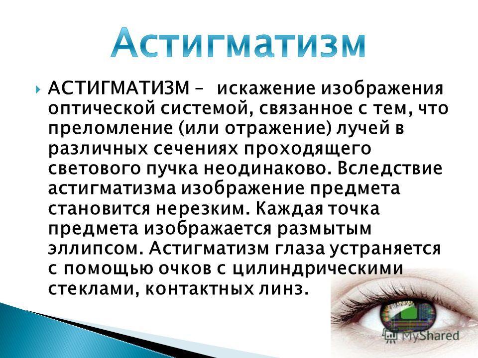 АСТИГМАТИЗМ – искажение изображения оптической системой, связанное с тем, что преломление (или отражение) лучей в различных сечениях проходящего светового пучка неодинаково. Вследствие астигматизма изображение предмета становится нерезким. Каждая точ