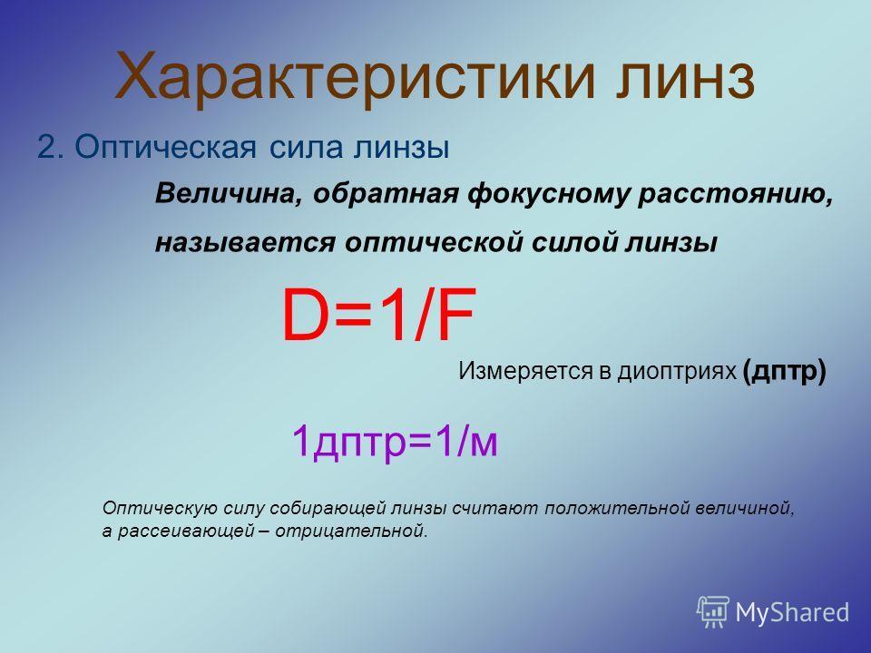 Характеристики линз 2. Оптическая сила линзы Величина, обратная фокусному расстоянию, называется оптической силой линзы D=1/F Измеряется в диоптриях (дптр) 1дптр=1/м Оптическую силу собирающей линзы считают положительной величиной, а рассеивающей – о