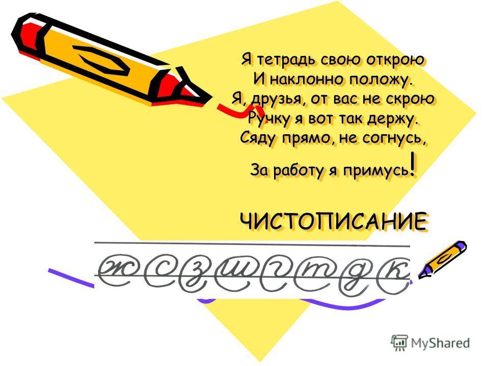 Я тетрадь свою открою И наклонно положу. Я, друзья, от вас не скрою Ручку я вот так держу. Сяду прямо, не согнусь, За работу я примусь ! ЧИСТОПИСАНИЕ
