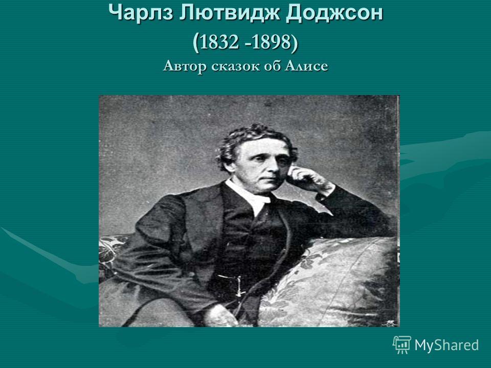 Чарлз Лютвидж Доджсон ( 1832 -1898) Автор сказок об Алисе