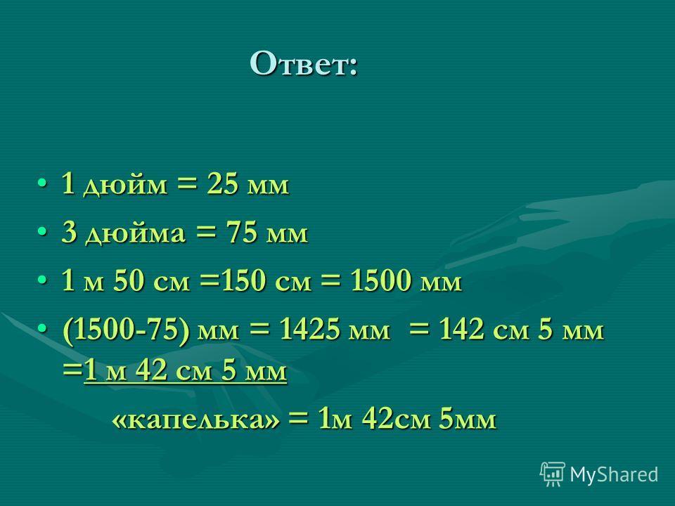 Ответ: 1 дюйм = 25 мм1 дюйм = 25 мм 3 дюйма = 75 мм3 дюйма = 75 мм 1 м 50 см =150 см = 1500 мм1 м 50 см =150 см = 1500 мм (1500-75) мм = 1425 мм = 142 см 5 мм =1 м 42 см 5 мм(1500-75) мм = 1425 мм = 142 см 5 мм =1 м 42 см 5 мм «капелька» = 1м 42см 5м