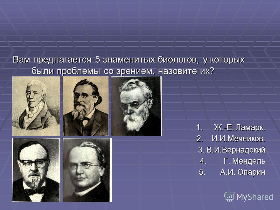 Вам предлагается 5 знаменитых биологов, у которых были проблемы со зрением, назовите их? 1. Ж.-Е. Ламарк. 2. И.И.Мечников. 3. В.И.Вернадский 4. Г. Мендель 5. А.И. Опарин