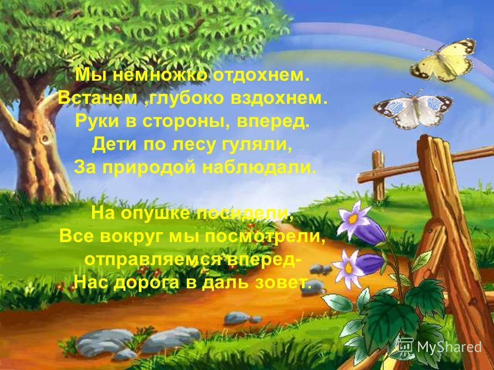Мы немножко отдохнем. Встанем,глубоко вздохнем. Руки в стороны, вперед. Дети по лесу гуляли, За природой наблюдали. На опушке посидели, Все вокруг мы посмотрели, отправляемся вперед- Нас дорога в даль зовет.