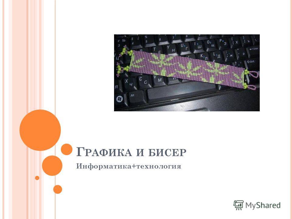 Г РАФИКА И БИСЕР Информатика+технология