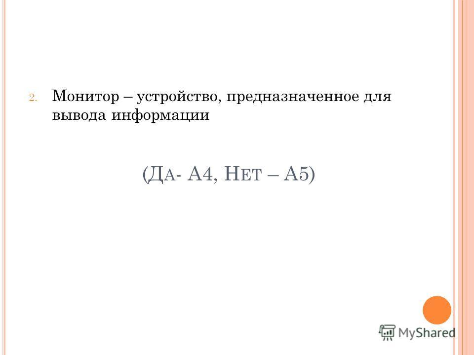 (Д А - А4, Н ЕТ – А5) 2. Монитор – устройство, предназначенное для вывода информации