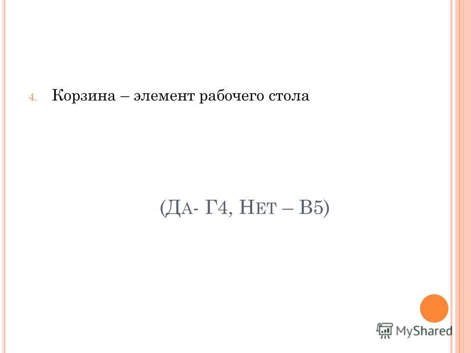 (Д А - Г4, Н ЕТ – В5) 4. Корзина – элемент рабочего стола