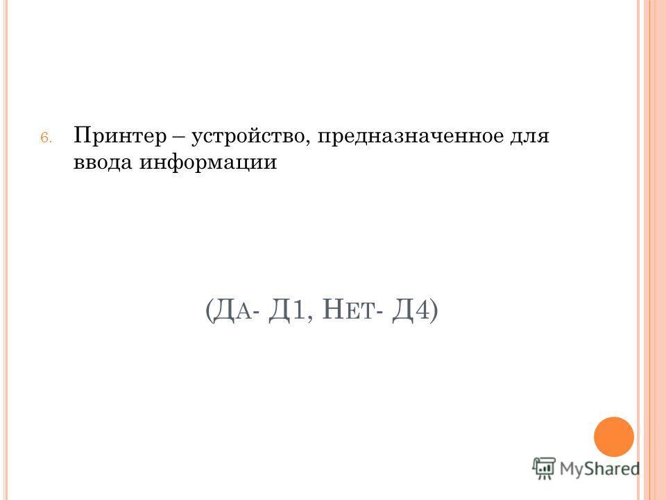 (Д А - Д1, Н ЕТ - Д4) 6. Принтер – устройство, предназначенное для ввода информации