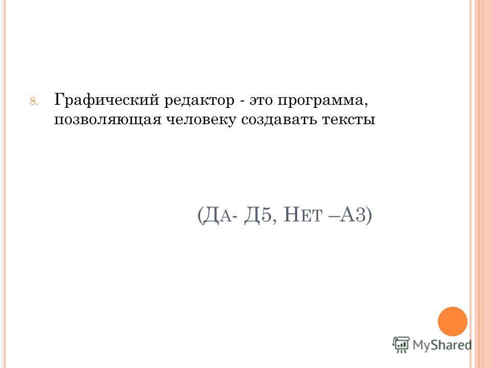 (Д А - Д5, Н ЕТ –А3) 8. Графический редактор - это программа, позволяющая человеку создавать тексты