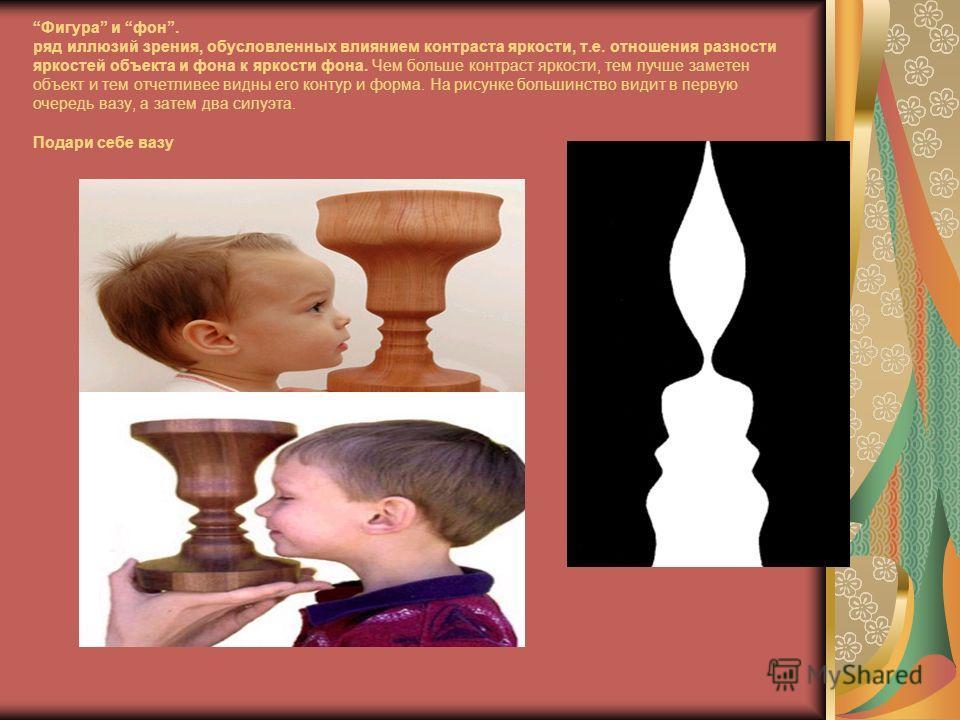 Фигура и фон. ряд иллюзий зрения, обусловленных влиянием контраста яркости, т.е. отношения разности яркостей объекта и фона к яркости фона. Чем больше контраст яркости, тем лучше заметен объект и тем отчетливее видны его контур и форма. На рисунке бо