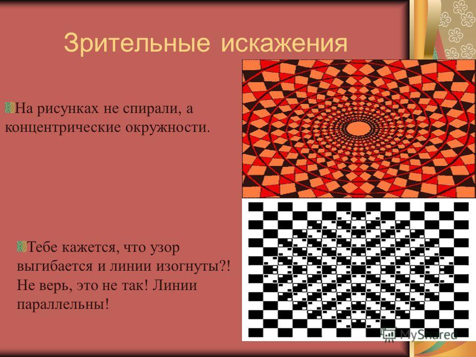 Зрительные искажения Тебе кажется, что узор выгибается и линии изогнуты?! Не верь, это не так! Линии параллельны! На рисунках не спирали, а концентрические окружности.
