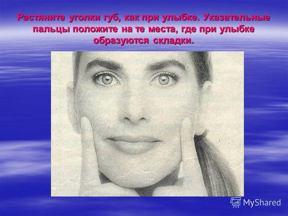 Растяните уголки губ, как при улыбке. Указательные пальцы положите на те места, где при улыбке образуются складки.