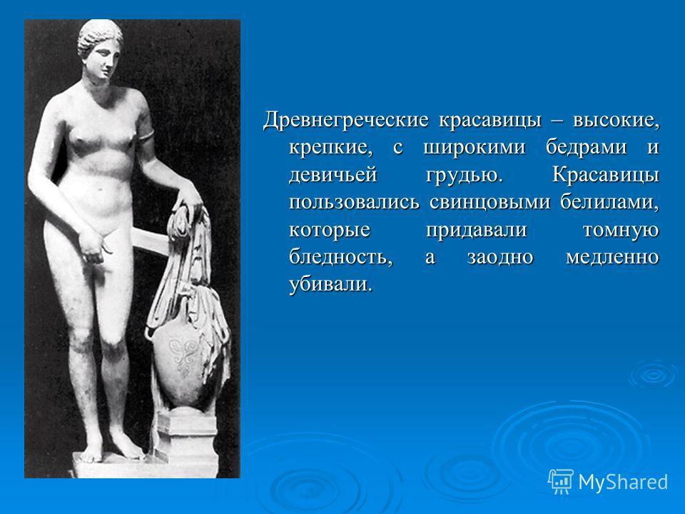 Древнегреческие красавицы – высокие, крепкие, с широкими бедрами и девичьей грудью. Красавицы пользовались свинцовыми белилами, которые придавали томную бледность, а заодно медленно убивали.