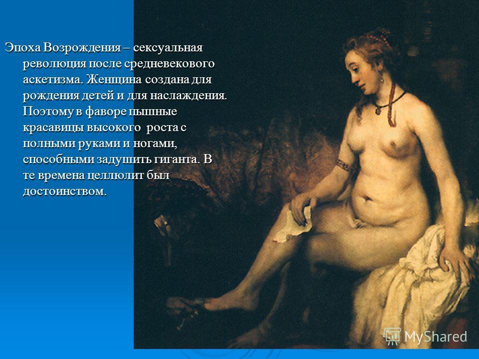 Эпоха Возрождения – сексуальная революция после средневекового аскетизма. Женщина создана для рождения детей и для наслаждения. Поэтому в фаворе пышные красавицы высокого роста с полными руками и ногами, способными задушить гиганта. В те времена целл