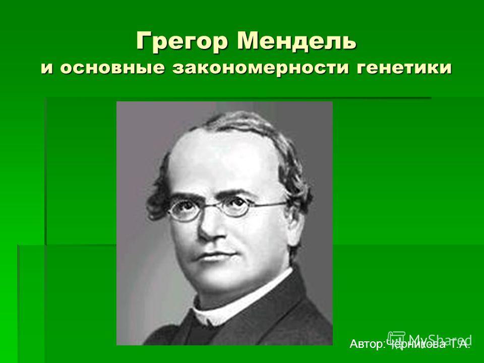 Грегор Мендель и основные закономерности генетики Автор:Черникова Т.А.