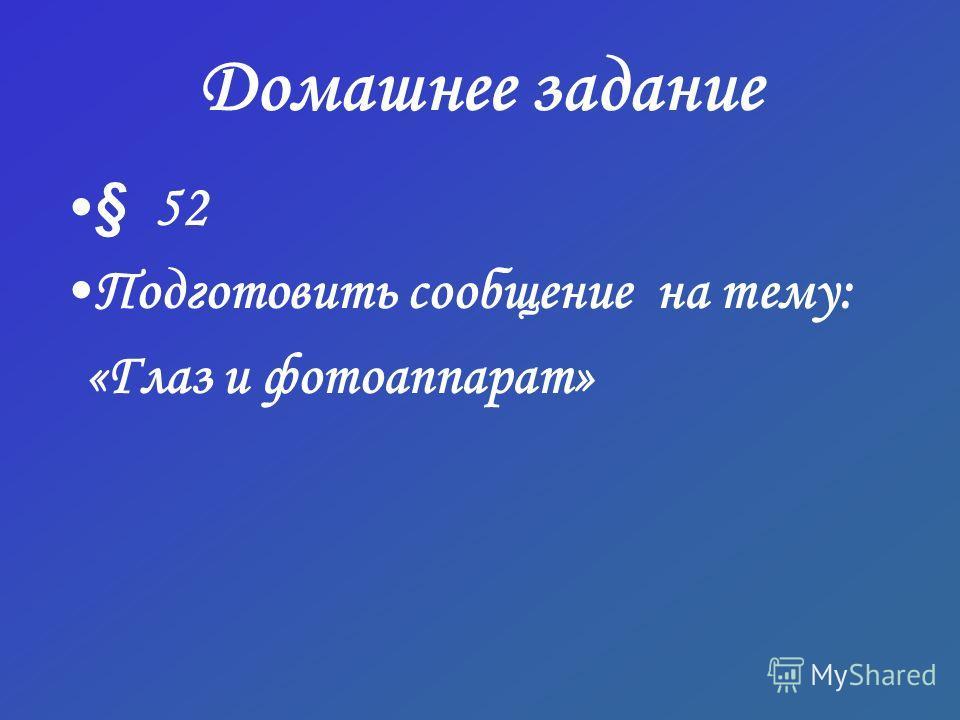 Домашнее задание § 52 Подготовить сообщение на тему: «Глаз и фотоаппарат»