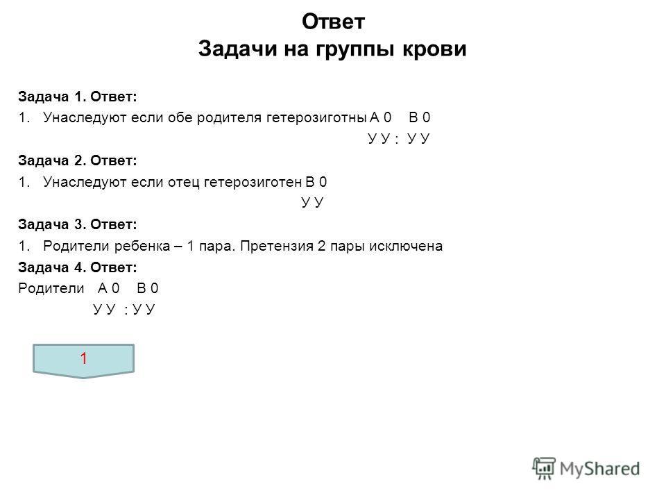 Ответ Задачи на группы крови Задача 1. Ответ: 1.Унаследуют если обе родителя гетерозиготны А 0 В 0 У У : У У Задача 2. Ответ: 1.Унаследуют если отец гетерозиготен В 0 У У Задача 3. Ответ: 1.Родители ребенка – 1 пара. Претензия 2 пары исключена Задача