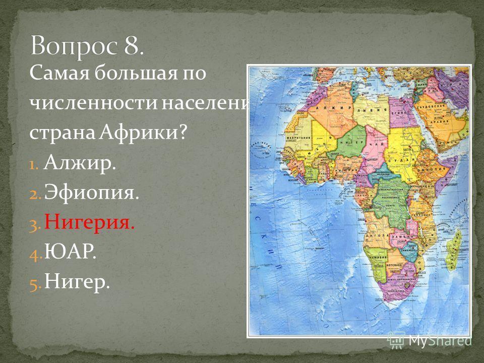 Самая большая по численности населения страна Африки? 1. Алжир. 2. Эфиопия. 3. Нигерия. 4. ЮАР. 5. Нигер.
