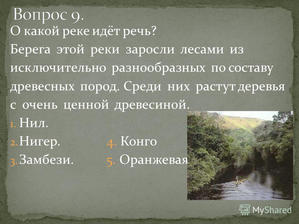 О какой реке идёт речь? Берега этой реки заросли лесами из исключительно разнообразных по составу древесных пород. Среди них растут деревья с очень ценной древесиной. 1. Нил. 2. Нигер. 4. Конго 3. Замбези. 5. Оранжевая.