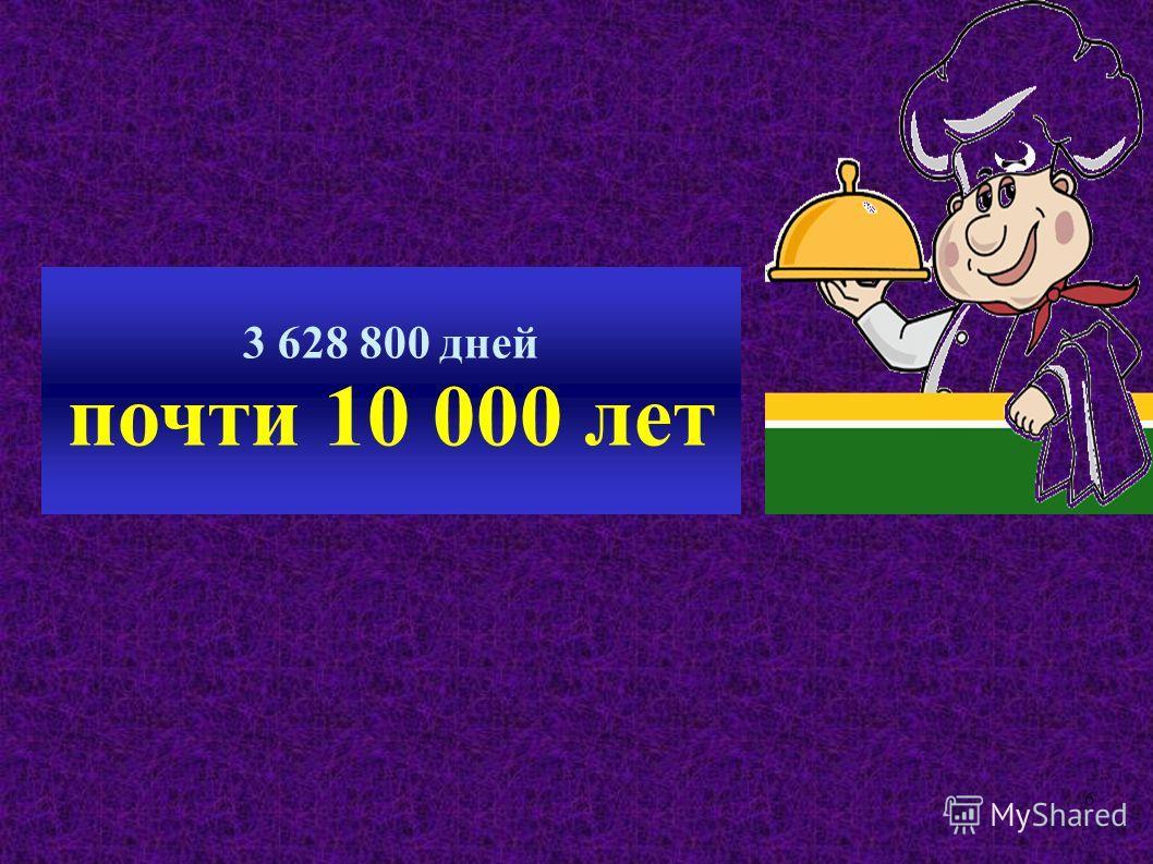 6 3 628 800 дней почти 10 000 лет