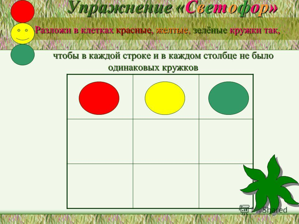 Упражнение «Светофор» Разложи в клетках красные, желтые, зелёные кружки так, чтобы в каждой строке и в каждом столбце не было одинаковых кружков Упражнение «Светофор» Разложи в клетках красные, желтые, зелёные кружки так, чтобы в каждой строке и в ка