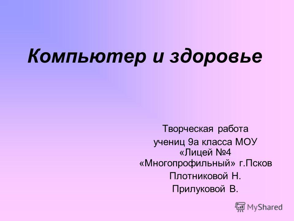 Компьютер и здоровье Творческая работа учениц 9а класса МОУ «Лицей 4 «Многопрофильный» г.Псков Плотниковой Н. Прилуковой В.