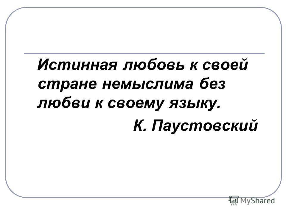 Истинная любовь к своей стране немыслима без любви к своему языку. К. Паустовский