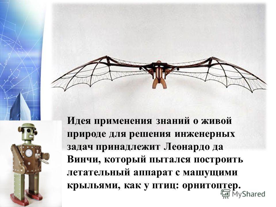 Идея применения знаний о живой природе для решения инженерных задач принадлежит Леонардо да Винчи, который пытался построить летательный аппарат с машущими крыльями, как у птиц: орнитоптер.