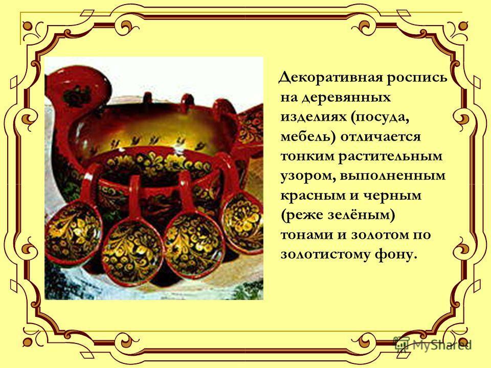 Декоративная роспись на деревянных изделиях (посуда, мебель) отличается тонким растительным узором, выполненным красным и черным (реже зелёным) тонами и золотом по золотистому фону.
