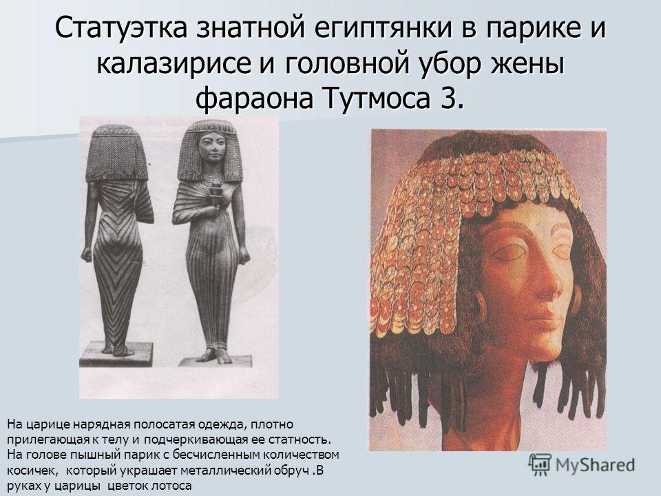 Статуэтка знатной египтянки в парике и калазирисе и головной убор жены фараона Тутмоса 3. На царице нарядная полосатая одежда, плотно прилегающая к телу и подчеркивающая ее статность. На голове пышный парик с бесчисленным количеством косичек, который